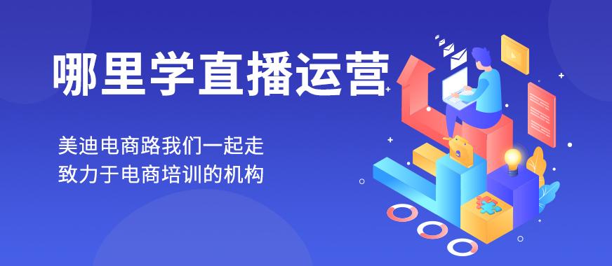 深圳哪里能学直播运营 - 美迪教育